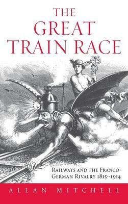 The Great Train Race: Railways and the Franco-German Rivalry, 1815-1914 (Hardback)