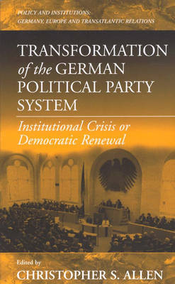 Transformation of the German Political Party System: Institutional Crisis or Democratic Renewal - Policies and Institutions: Germany, Europe, and Transatlantic Relations 2 (Paperback)