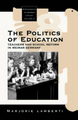 The Politics of Education: Teachers and School Reform in Weimar Germany - Monographs in German History 8 (Paperback)
