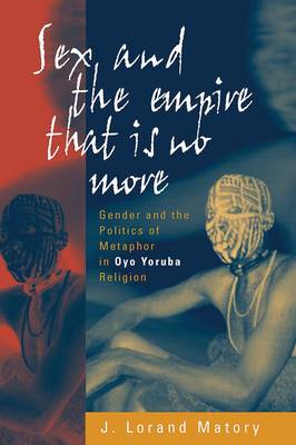 Sex and the Empire That Is No More: Gender and the Politics of Metaphor in Oyo Yoruba Religion (Paperback)