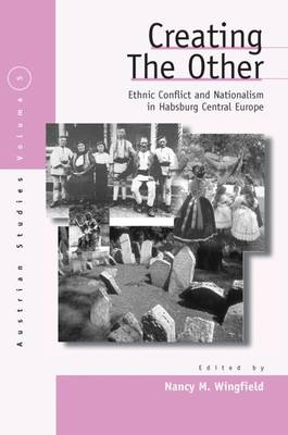 Creating the Other: Ethnic Conflict & Nationalism in Habsburg Central Europe - Austrian and Habsburg Studies 5 (Hardback)