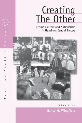 Creating the Other: Volume 1: Ethnic Conflict and Nationalism in Habsburg Central Europe - Austrian and Habsburg Studies v. 5 (Paperback)