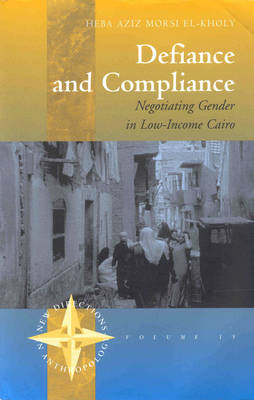 Defiance and Compliance: Negotiating Gender in Low-Income Cairo - New Directions in Anthropology 15 (Paperback)