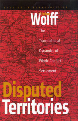 Disputed Territories: The Transnational Dynamics of Ethnic Conflict Settlement - Ethnopolitics 1 (Hardback)