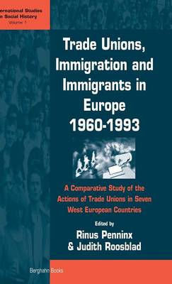 Trade Unions, Immigration, and Immigrants in Europe, 1960-1993: A Comparative Study of the Actions of Trade Unions in Seven West European Countries - International Studies in Social History 1 (Hardback)