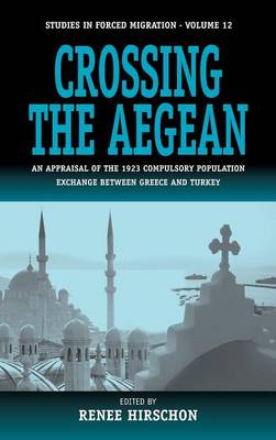 Crossing the Aegean: An Appraisal of the 1923 Compulsory Population Exchange between Greece and Turkey - Forced Migration 12 (Hardback)
