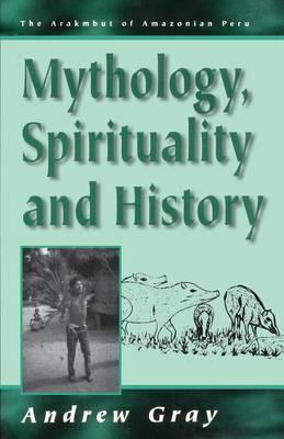 Mythology, Spirituality and History: v. 1 - Arakmbut of Amazonian Peru S. v. 1 (Paperback)
