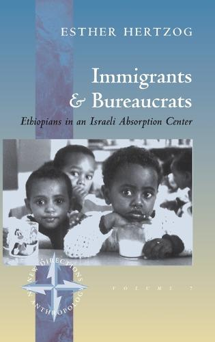 Immigrants and Bureaucrats: Ethiopians in an Israeli Absorption Center - New Directions in Anthropology 7 (Hardback)