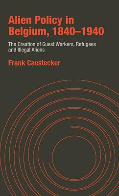 Alien Policy in Belgium, 1840-1940: The Creation of Guest Workers, Refugees and Illegal Aliens (Hardback)