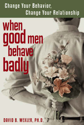 When Good Men Behave Badly: Change Your Behaviour, Change Your Relationship (Paperback)