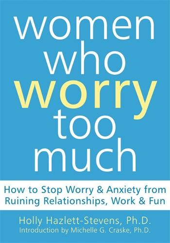 Women Who Worry Too Much: How to Stop Worry & Anxiety from Ruining Relationships, Work, & Fun (Paperback)