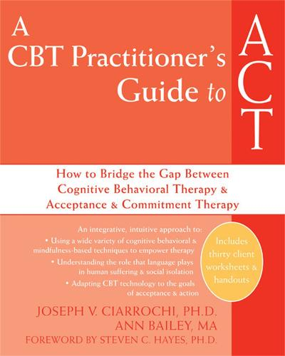 A CBT-Practitioner's Guide To Act: How to Bridge the Gap Between Cognitive Behavioral Therapy and Acceptance and Commitment Therapy (Paperback)