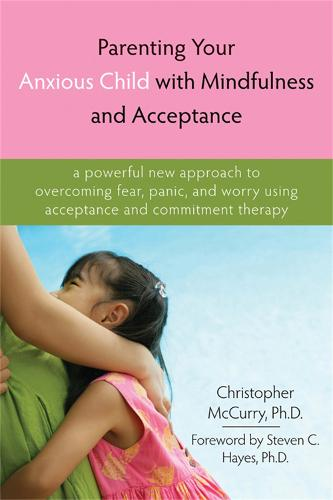 Parenting Your Anxious Child with Mindfulness and Acceptance: A Powerful New Approach to Overcoming Fear, Panic, and Worry Using Acceptance and Commitment Therapy (Paperback)