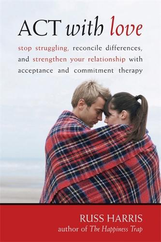 Act With Love: Stop Struggling, Reconcile Differences, and Strengthen Your Relationship With Acceptance and Commitment Therapy (Paperback)