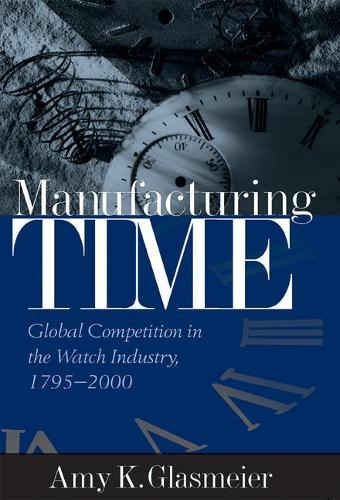 Manufacturing Time: Global Competition in the Watch Industry, 1795-2000 - Perspectives on Economic Change (Hardback)
