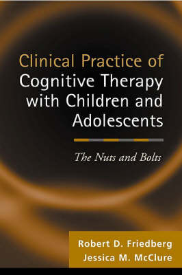Clinical Practice of Cognitive Therapy with Children and Adolescents: The Nuts and Bolts (Hardback)