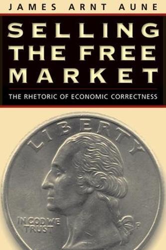 Selling the Free Market: The Rhetoric of Economic Correctness - Revisioning Rhetoric (Paperback)