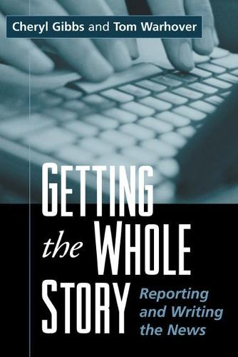 Getting the Whole Story: Reporting and Writing the News - The Guilford Communication Series (Paperback)