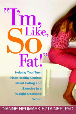 I'm, Like, SO Fat!: Helping Your Teen Make Healthy Choices about Eating and Exercise in a Weight-Obsessed World (Paperback)