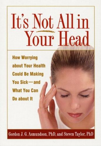 It's Not All in Your Head: How Worrying about Your Health Could be Making You Sick - and What You Can Do about It (Paperback)