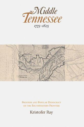 Middle Tennessee, 1775-1825: Progress and Popular Democracy on the Southwestern Frontier (Hardback)