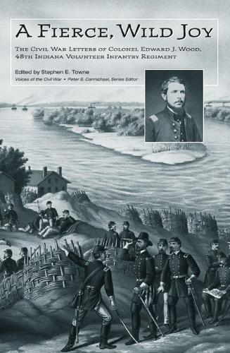 A Fierce, Wild Joy: The Civil War Letters of Colonel Edward J. Wood, 48th Indiana Volunteer Infantry Regiment (Hardback)