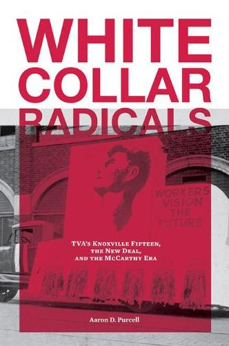 White Collar Radicals: TVA's Knoxville Fifteen, the New Deal, and the McCarthy Era (Hardback)