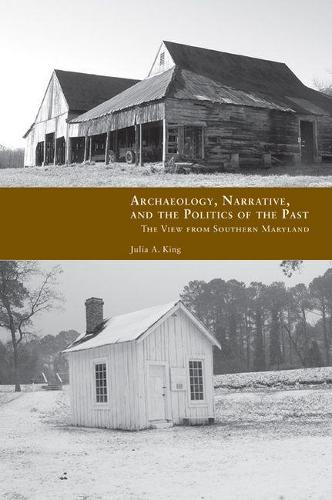 Archaeology, Narrative, and the Politics of the Past: The View from Southern Maryland (Hardback)