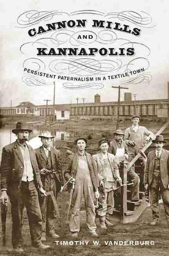 Cannon Mills and Kannapolis: Persistent Paternalism in a Textile Town (Hardback)