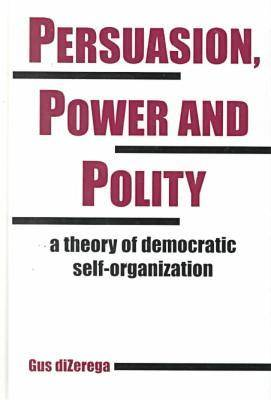 Persuasion, Power and Polity: A Theory of Democratic Self-organization - Advances in Systems Theory, Complexity & the Human Sciences S. (Hardback)