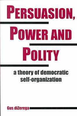 Persuasion, Power and Polity: A Theory of Democratic Self-organization - Advances in Systems Theory, Complexity & the Human Sciences S. (Paperback)