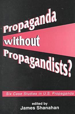 Propaganda without Propagandists?: Six Case Studies in U.S. Propaganda (Paperback)
