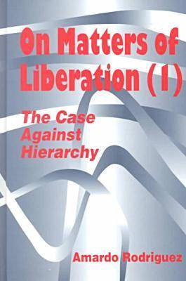 On Matters of Liberation: The Case Against Hierarchy - Hampton Press Communication Series: Organizational Experience in Modern Society (Hardback)