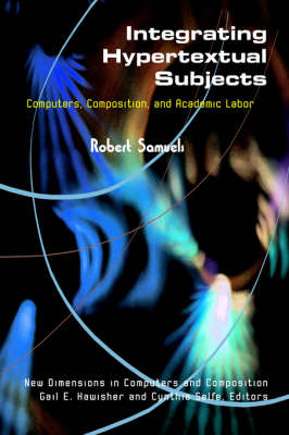 Integrating Hypertextual Subjects: Computers, Composition, and Academic Labor - New Directions in Computers and Composition (Hardback)