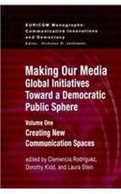 Making Our Media: Global Initiatives Toward a Democratic Public Sphere: Volume One, Creating New Communication Spaces - Euricom Monographs (Hardback)