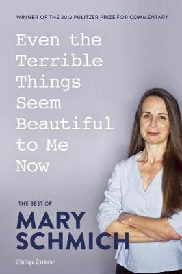 Even the Terrible Things Seem Beautiful to Me Now: The Best of Mary Schmich (Paperback)