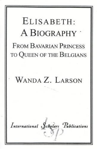 Elisabeth: A Biography: From Bavarian Princess to Queen of the Belgians - Distinguished Research (Paperback)