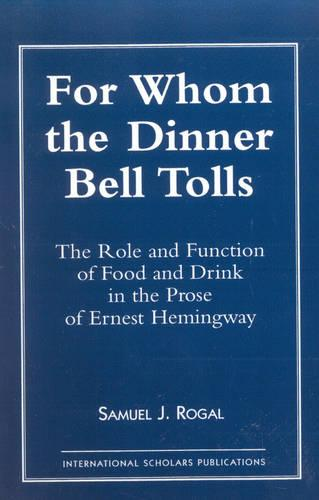 For Whom the Dinner Bell Tolls: Role and Function of Food and Drink in the Prose of Ernest Hemingway (Paperback)