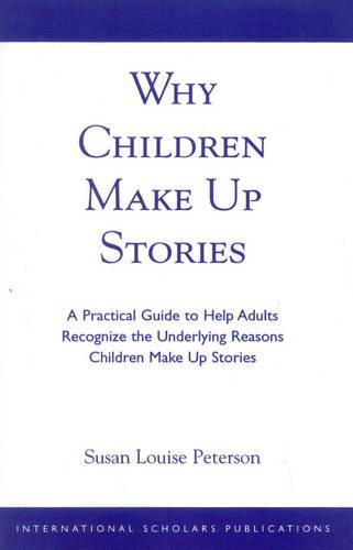 Why Children Make up Stories: A Practical Guide to Help Adults Recognize the Underlying Reasons Children Make up Stories (Paperback)