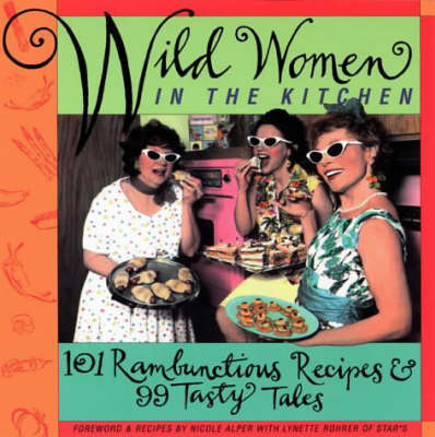 Wild Women in the Kitchen: 101 Rambunctious Recipes and 99 Tasty Tales (Paperback)