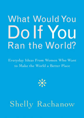 What Would You Do If You Ran the World?: Everyday Ideas from Women Who Want to Make the World a Better Place (Paperback)