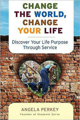 Change the World Change Your Life: Discover Your Life Purpose Through Service (Paperback)
