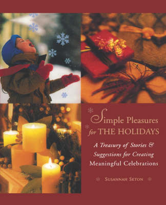 Simple Pleasures for the Holidays: A Treasury of Stories & Suggestions for Creating Meaningful Celebrations (Paperback)