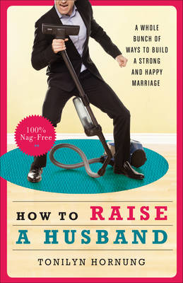 How to Raise a Husband: A Whole Bunch of Ways to Build a Strong and Happy Marriage (Paperback)