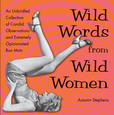 Wild Words from Wild Women: An Unbridled Collection of Candid Observations and Extremely Opinionated Bon Mots (Paperback)