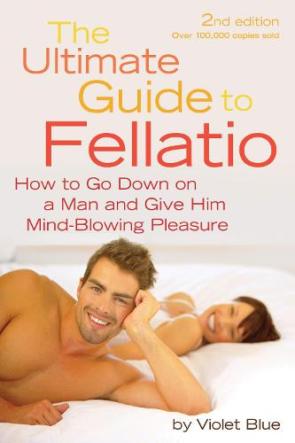 The Ultimate Guide to Fellatio: How to Go Down on a Man and Give Him Mind-Blowing Pleasure (Paperback)