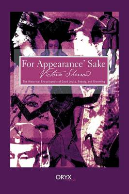 For Appearance' Sake: The Historical Encyclopedia of Good Looks, Beauty, and Grooming (Hardback)