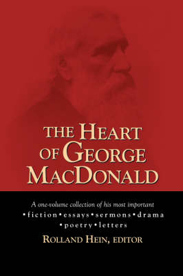 The Heart of George MacDonald: A One-Volume Collection of His Most Important Fiction, Essays, Sermons, Drama, and Biographical Information (Paperback)
