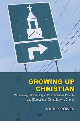 Growing Up Christian: Why Young People Stay in Church, Leave Church, and (Sometimes) Come Back to Church (Paperback)