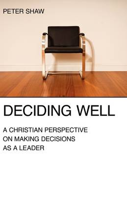 Deciding Well: A Christian Perspective on Making Decisions as a Leader (Paperback)